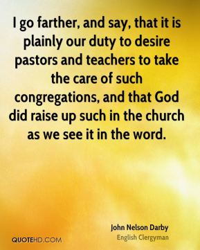 John Nelson Darby - I go farther, and say, that it is plainly our duty to desire pastors and teachers to take the care of such congregations, and that God did raise up such in the church as we see it in the word.