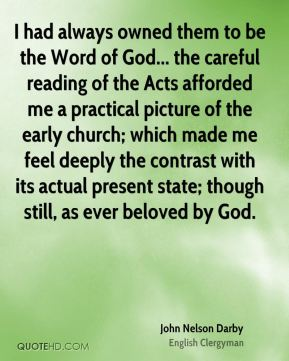 I had always owned them to be the Word of God... the careful reading of the Acts afforded me a practical picture of the early church; which made me feel deeply the contrast with its actual present state; though still, as ever beloved by God.