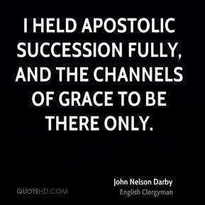 I held apostolic succession fully, and the channels of grace to be there only.