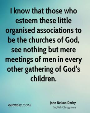 John Nelson Darby - I know that those who esteem these little organised associations to be the churches of God, see nothing but mere meetings of men in every other gathering of God's children.