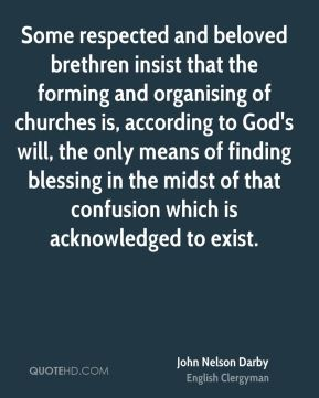 John Nelson Darby - Some respected and beloved brethren insist that the forming and organising of churches is, according to God's will, the only means of finding blessing in the midst of that confusion which is acknowledged to exist.