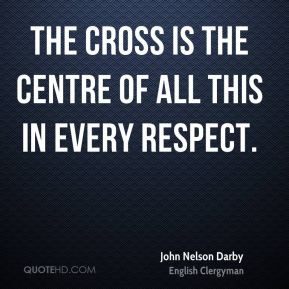 John Nelson Darby - The cross is the centre of all this in every respect.