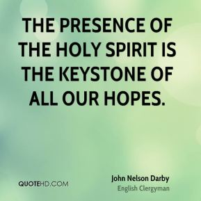 John Nelson Darby - The presence of the Holy Spirit is the keystone of all our hopes.