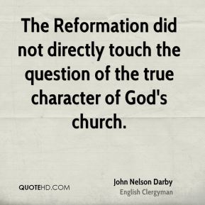 John Nelson Darby - The Reformation did not directly touch the question of the true character of God's church.
