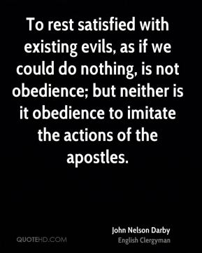 John Nelson Darby - To rest satisfied with existing evils, as if we could do nothing, is not obedience; but neither is it obedience to imitate the actions of the apostles.