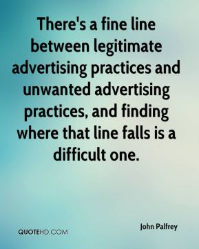 John Palfrey  - There's a fine line between legitimate advertising practices and unwanted advertising practices, and finding where that line falls is a difficult one.