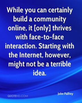 John Palfrey  - While you can certainly build a community online, it [only] thrives with face-to-face interaction. Starting with the Internet, however, might not be a terrible idea.