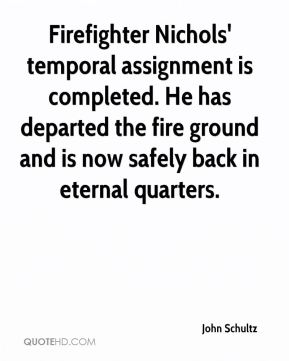 Firefighter Nichols' temporal assignment is completed. He has departed the fire ground and is now safely back in eternal quarters.