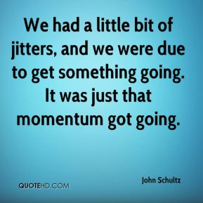 We had a little bit of jitters, and we were due to get something going. It was just that momentum got going.