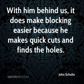 John Schultz  - With him behind us, it does make blocking easier because he makes quick cuts and finds the holes.