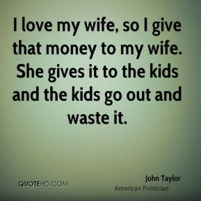 I love my wife, so I give that money to my wife. She gives it to the kids and the kids go out and waste it.