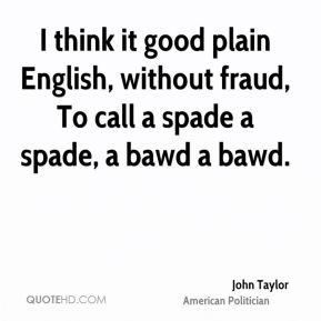 I think it good plain English, without fraud, To call a spade a spade, a bawd a bawd.