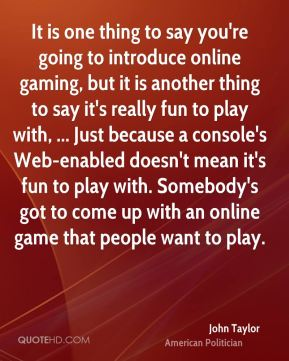 It is one thing to say you're going to introduce online gaming, but it is another thing to say it's really fun to play with, ... Just because a console's Web-enabled doesn't mean it's fun to play with. Somebody's got to come up with an online game that people want to play.