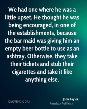 John Taylor  - We had one where he was a little upset. He thought he was being encouraged, in one of the establishments, because the bar maid was giving him an empty beer bottle to use as an ashtray. Otherwise, they take their tickets and stub their cigarettes and take it like anything else.