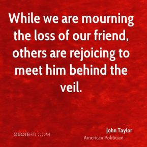 While we are mourning the loss of our friend, others are rejoicing to meet him behind the veil.