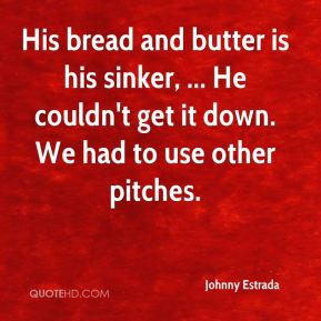 Johnny Estrada  - His bread and butter is his sinker, ... He couldn't get it down. We had to use other pitches.