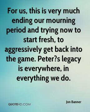 Jon Banner  - For us, this is very much ending our mourning period and trying now to start fresh, to aggressively get back into the game. Peter?s legacy is everywhere, in everything we do.