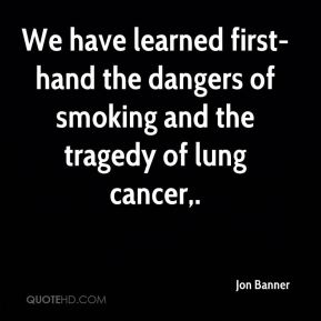 We have learned first-hand the dangers of smoking and the tragedy of lung cancer.