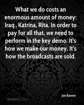 What we do costs an enormous amount of money: Iraq , Katrina, Rita. In order to pay for all that, we need to perform in the key demo. It's how we make our money. It's how the broadcasts are sold.