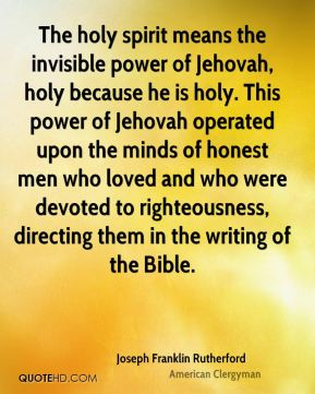 Joseph Franklin Rutherford - The holy spirit means the invisible power of Jehovah, holy because he is holy. This power of Jehovah operated upon the minds of honest men who loved and who were devoted to righteousness, directing them in the writing of the Bible.