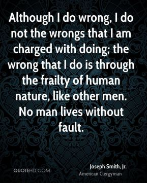Although I do wrong, I do not the wrongs that I am charged with doing; the wrong that I do is through the frailty of human nature, like other men. No man lives without fault.