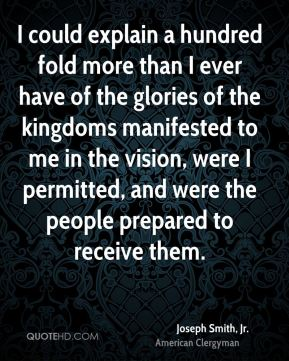 I could explain a hundred fold more than I ever have of the glories of the kingdoms manifested to me in the vision, were I permitted, and were the people prepared to receive them.