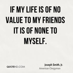 If my life is of no value to my friends it is of none to myself.