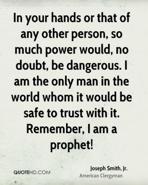 In your hands or that of any other person, so much power would, no doubt, be dangerous. I am the only man in the world whom it would be safe to trust with it. Remember, I am a prophet!