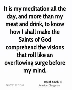 Joseph Smith, Jr. - It is my meditation all the day, and more than my meat and drink, to know how I shall make the Saints of God comprehend the visions that roll like an overflowing surge before my mind.