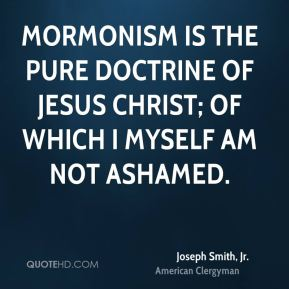 Joseph Smith, Jr. - Mormonism is the pure doctrine of Jesus Christ; of which I myself am not ashamed.