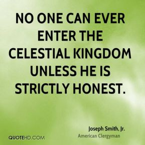 Joseph Smith, Jr. - No one can ever enter the celestial kingdom unless he is strictly honest.