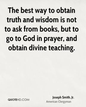 Joseph Smith, Jr. - The best way to obtain truth and wisdom is not to ask from books, but to go to God in prayer, and obtain divine teaching.