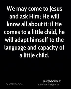 We may come to Jesus and ask Him; He will know all about it; if He comes to a little child, he will adapt himself to the language and capacity of a little child.