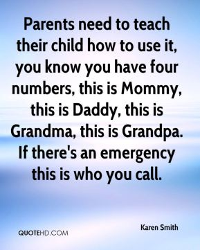 Karen Smith  - Parents need to teach their child how to use it, you know you have four numbers, this is Mommy, this is Daddy, this is Grandma, this is Grandpa. If there's an emergency this is who you call.
