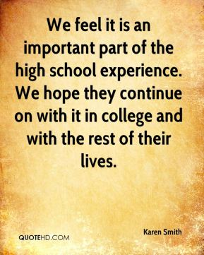 We feel it is an important part of the high school experience. We hope they continue on with it in college and with the rest of their lives.