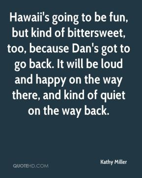 Kathy Miller  - Hawaii's going to be fun, but kind of bittersweet, too, because Dan's got to go back. It will be loud and happy on the way there, and kind of quiet on the way back.