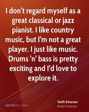 I don't regard myself as a great classical or jazz pianist. I like country music, but I'm not a great player. I just like music. Drums 'n' bass is pretty exciting and I'd love to explore it.