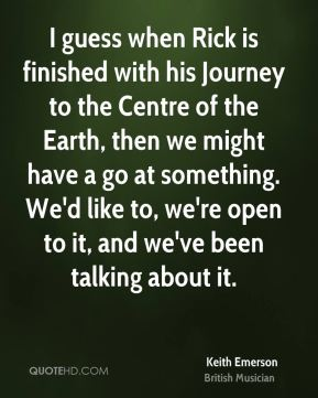 I guess when Rick is finished with his Journey to the Centre of the Earth, then we might have a go at something. We'd like to, we're open to it, and we've been talking about it.