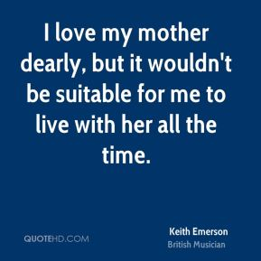 Keith Emerson - I love my mother dearly, but it wouldn't be suitable for me to live with her all the time.