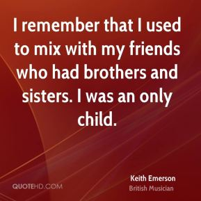 Keith Emerson - I remember that I used to mix with my friends who had brothers and sisters. I was an only child.