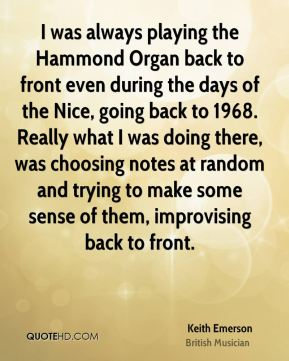Keith Emerson - I was always playing the Hammond Organ back to front even during the days of the Nice, going back to 1968. Really what I was doing there, was choosing notes at random and trying to make some sense of them, improvising back to front.