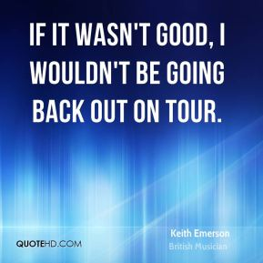 If it wasn't good, I wouldn't be going back out on tour.