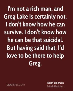 I'm not a rich man, and Greg Lake is certainly not. I don't know how he can survive. I don't know how he can be that suicidal. But having said that, I'd love to be there to help Greg.