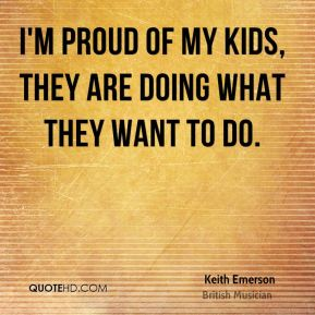 I'm proud of my kids, they are doing what they want to do.