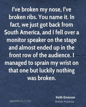 Keith Emerson - I've broken my nose, I've broken ribs. You name it. In fact, we just got back from South America, and I fell over a monitor speaker on the stage and almost ended up in the front row of the audience. I managed to sprain my wrist on that one but luckily nothing was broken.