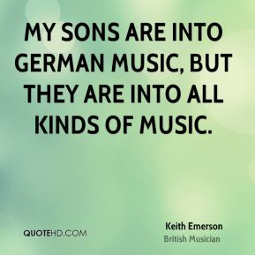 Keith Emerson - My sons are into German music, but they are into all kinds of music.