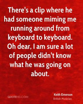 Keith Emerson - There's a clip where he had someone miming me running around from keyboard to keyboard. Oh dear, I am sure a lot of people didn't know what he was going on about.