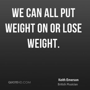We can all put weight on or lose weight.