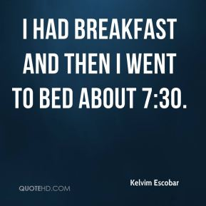 Kelvim Escobar  - I had breakfast and then I went to bed about 7:30.