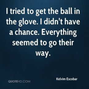Kelvim Escobar  - I tried to get the ball in the glove. I didn't have a chance. Everything seemed to go their way.